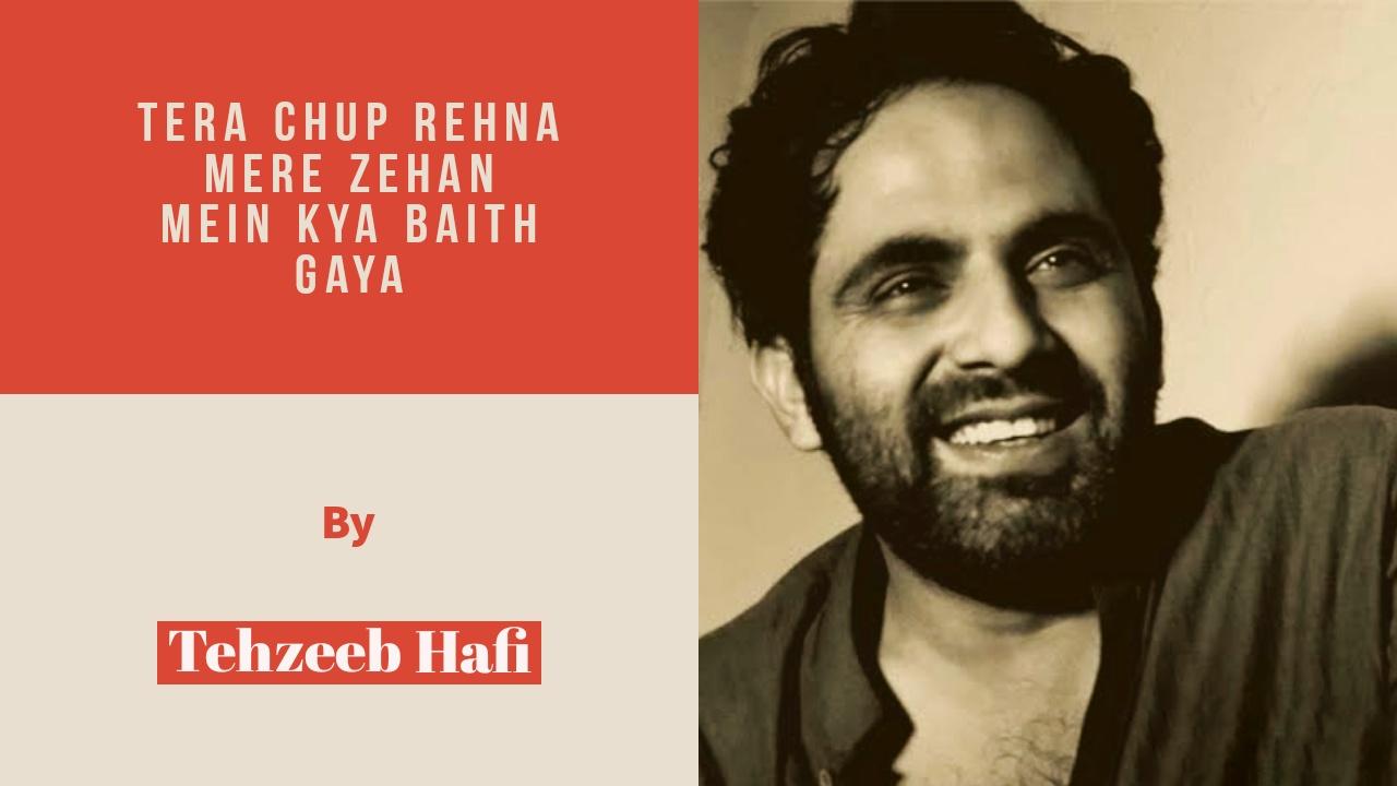 Tera Chup Rehna mere zehan mein kya baith gaya- TehzeebHafi
